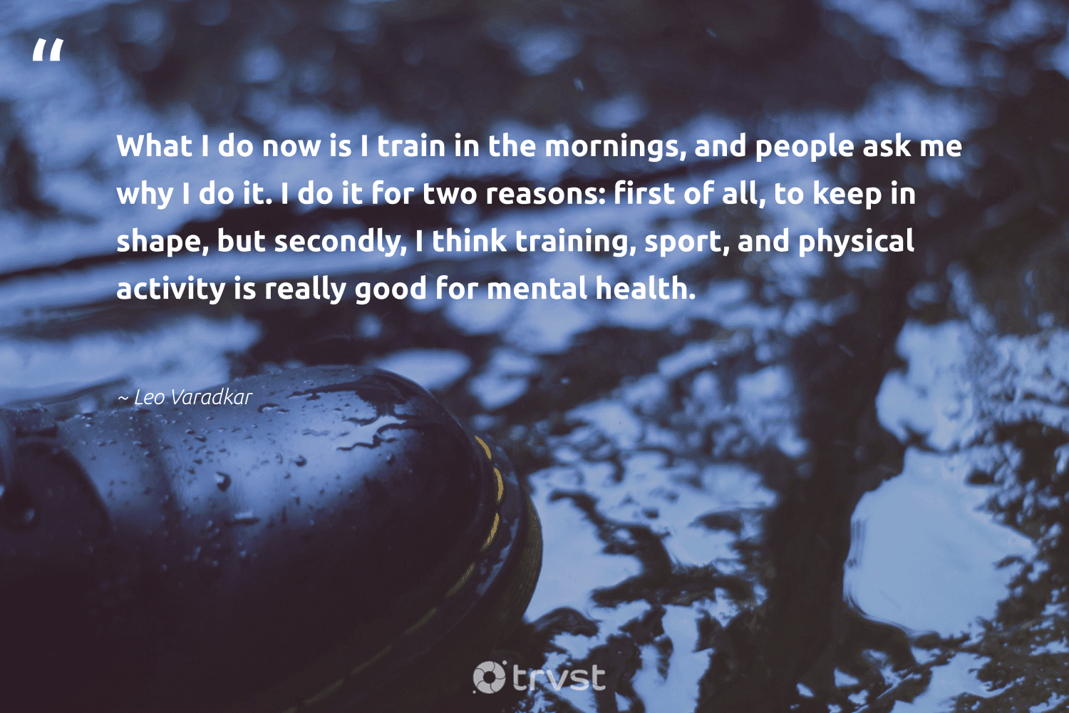 """""""What I do now is I train in the mornings, and people ask me why I do it. I do it for two reasons: first of all, to keep in shape, but secondly, I think training, sport, and physical activity is really good for mental health.""""  - Leo Varadkar #trvst #quotes #mentalhealth #health #depression #togetherwecan #mindset #ecoconscious #mentalhealthawareness #begreat #changemakers #thinkgreen"""