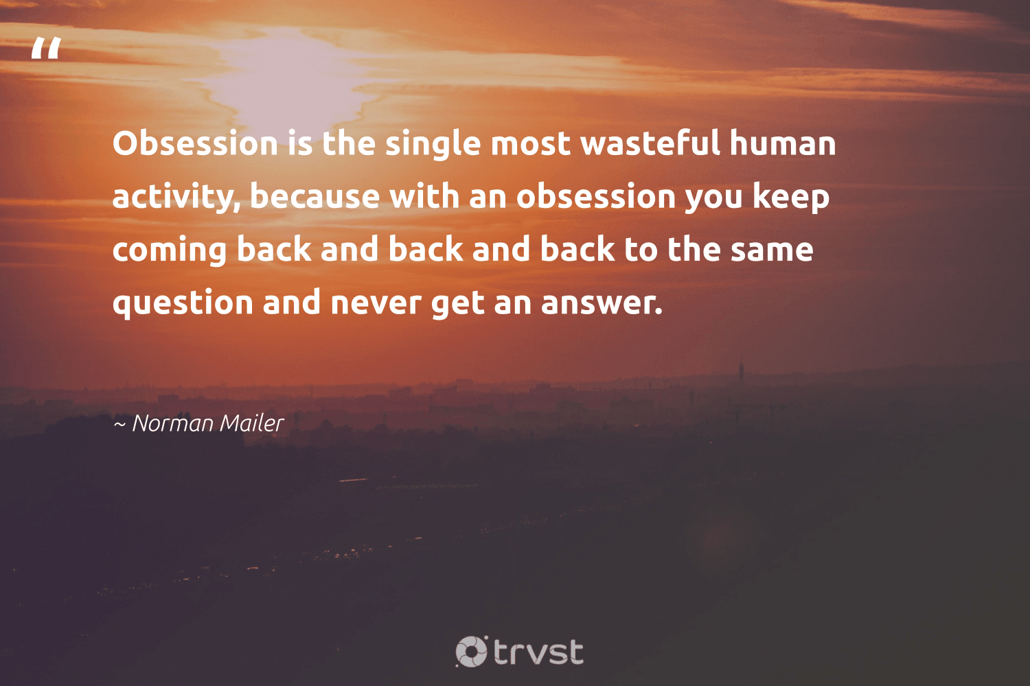"""""""Obsession is the single most wasteful human activity, because with an obsession you keep coming back and back and back to the same question and never get an answer.""""  - Norman Mailer #trvst #quotes #nevergiveup #impact #togetherwecan #dogood #mindset #planetearthfirst #changemakers #socialimpact #begreat #gogreen"""