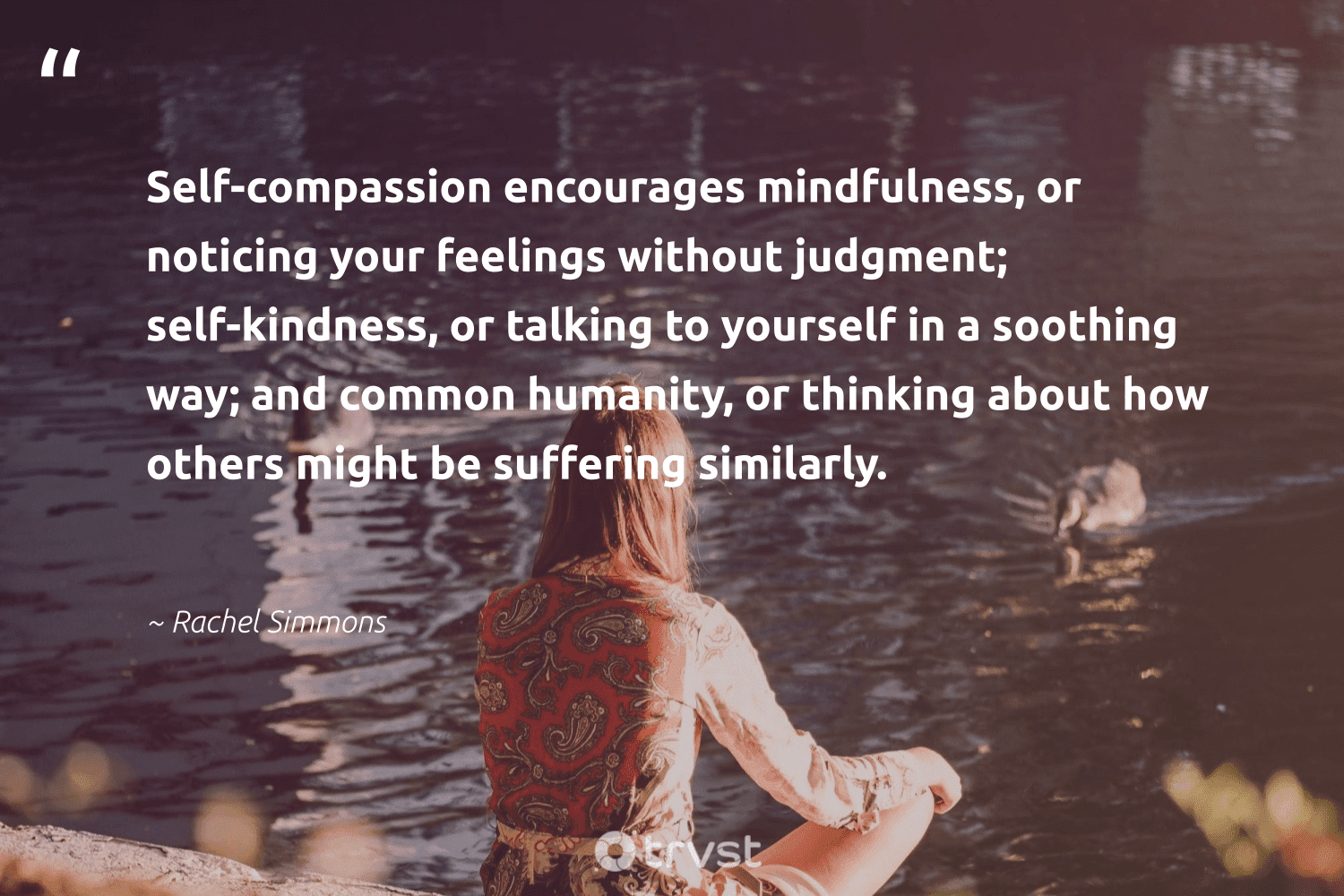 """""""Self-compassion encourages mindfulness, or noticing your feelings without judgment; self-kindness, or talking to yourself in a soothing way; and common humanity, or thinking about how others might be suffering similarly.""""  - Rachel Simmons #trvst #quotes #mindfulness #kindness #positivity #meditation #begreat #dogood #entrepreneurmindset #mindset #togetherwecan #takeaction"""