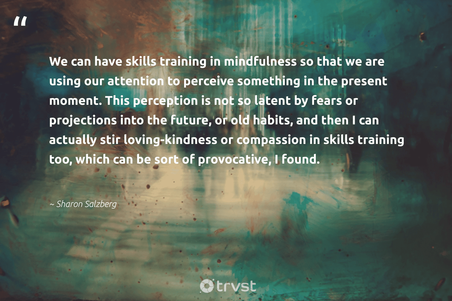 """""""We can have skills training in mindfulness so that we are using our attention to perceive something in the present moment. This perception is not so latent by fears or projections into the future, or old habits, and then I can actually stir loving-kindness or compassion in skills training too, which can be sort of provocative, I found.""""  - Sharon Salzberg #trvst #quotes #mindfulness #kindness #entrepreneurmindset #happiness #nevergiveup #changetheworld #goals #mindset #health #gogreen"""