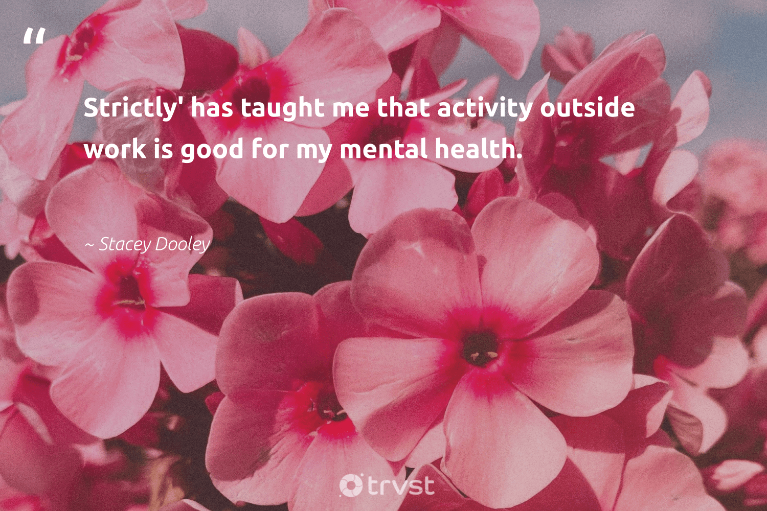 """""""Strictly' has taught me that activity outside work is good for my mental health.""""  - Stacey Dooley #trvst #quotes #mentalhealth #health #depression #togetherwecan #nevergiveup #ecoconscious #anxiety #mindset #begreat #beinspired"""