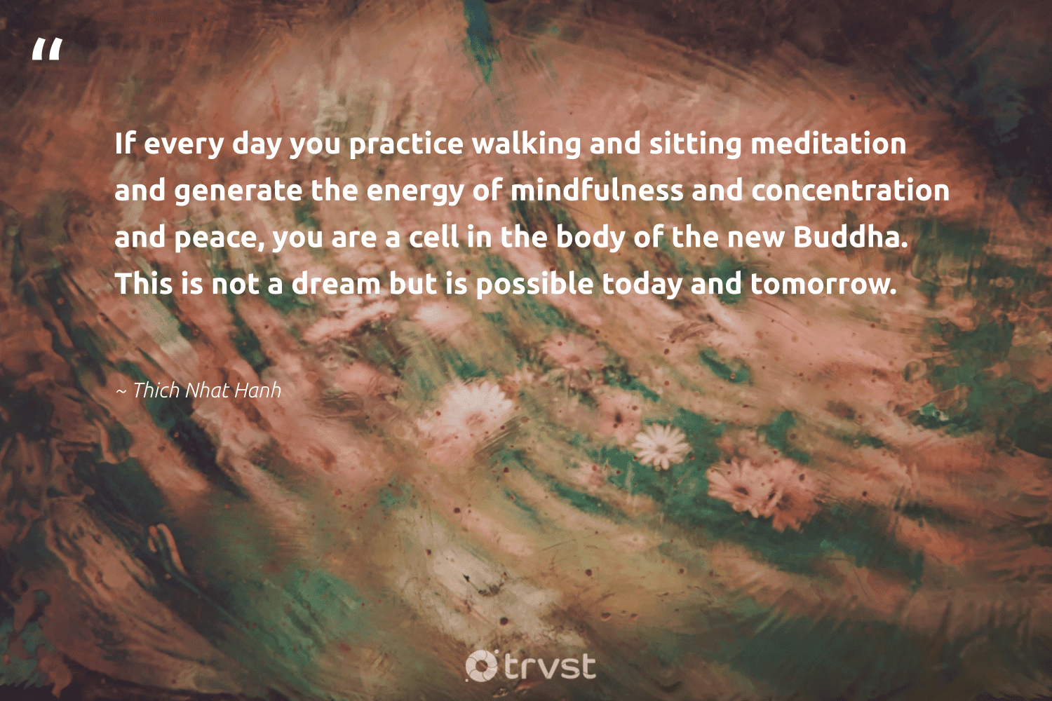 """""""If every day you practice walking and sitting meditation and generate the energy of mindfulness and concentration and peace, you are a cell in the body of the new Buddha. This is not a dream but is possible today and tomorrow.""""  - Thich Nhat Hanh #trvst #quotes #peace #energy #mindfulness #meditation #mindful #goals #wellness #begreat #dogood #creativemindset"""