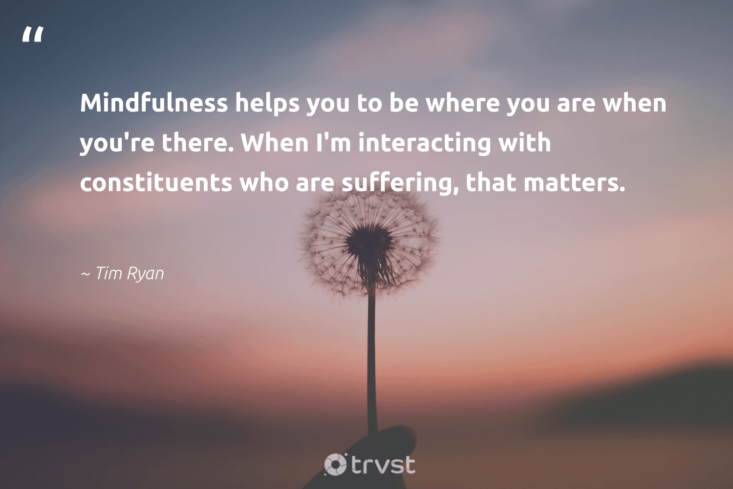"""""""Mindfulness helps you to be where you are when you're there. When I'm interacting with constituents who are suffering, that matters.""""  - Tim Ryan #trvst #quotes #mindfulness #meditate #positivity #changemakers #dotherightthing #motivation #wellness #begreat #gogreen #mindful"""