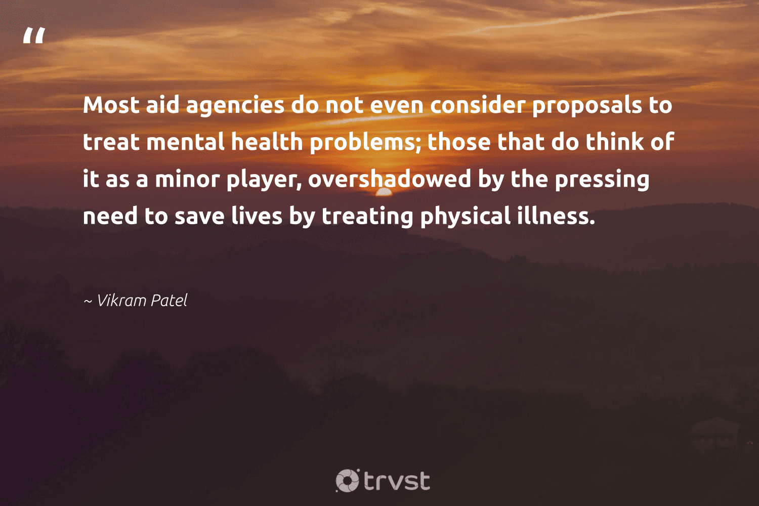 """""""Most aid agencies do not even consider proposals to treat mental health problems; those that do think of it as a minor player, overshadowed by the pressing need to save lives by treating physical illness.""""  - Vikram Patel #trvst #quotes #mentalhealth #health #mentalhealthawareness #mindset #begreat #dotherightthing #depression #togetherwecan #nevergiveup #dogood"""