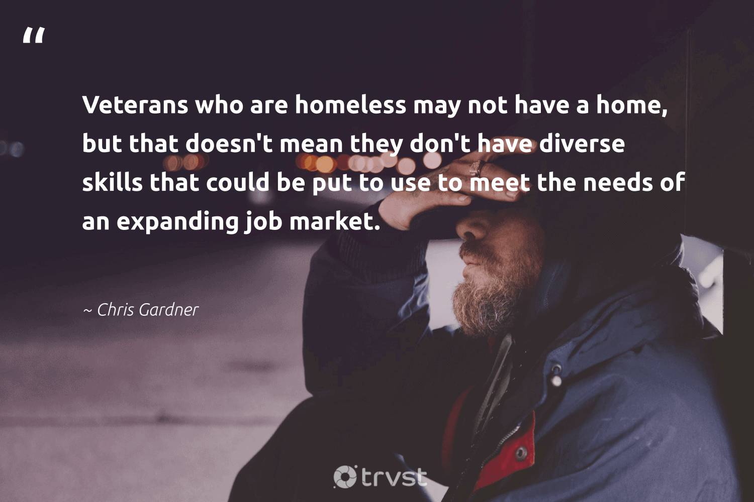 """""""Veterans who are homeless may not have a home, but that doesn't mean they don't have diverse skills that could be put to use to meet the needs of an expanding job market.""""  - Chris Gardner #trvst #quotes #homelessness #homeless #weareallone #inclusion #impact #makeadifference #sustainablefutures #dotherightthing #equalrights #equalopportunity"""