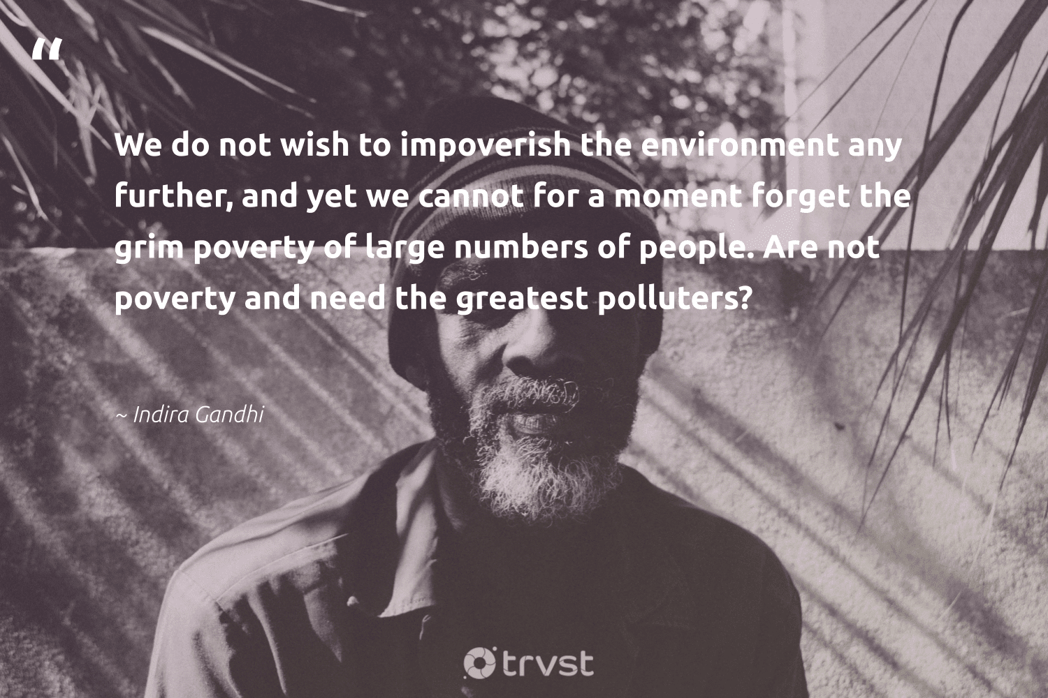 """""""We do not wish to impoverish the environment any further, and yet we cannot for a moment forget the grim poverty of large numbers of people. Are not poverty and need the greatest polluters?""""  - Indira Gandhi #trvst #quotes #environment #poverty #earth #makeadifference #eco #bethechange #mothernature #equalopportunity #green #changetheworld"""