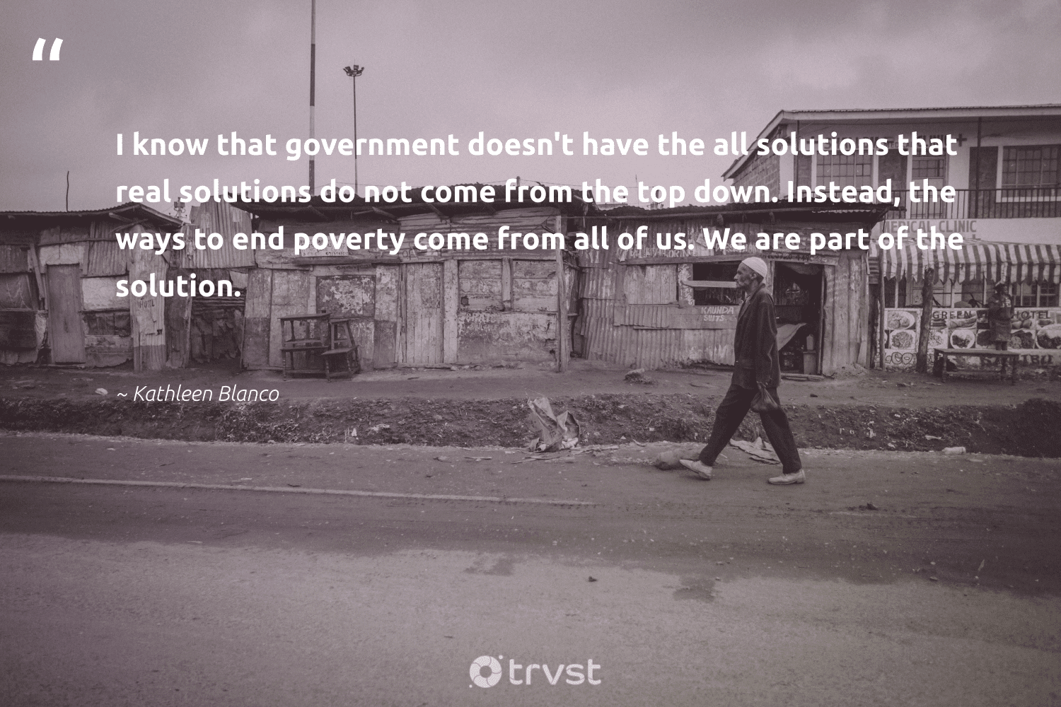 """""""I know that government doesn't have the all solutions that real solutions do not come from the top down. Instead, the ways to end poverty come from all of us. We are part of the solution.""""  - Kathleen Blanco #trvst #quotes #poverty #endpoverty #weareallone #inclusion #impact #makeadifference #equalopportunity #gogreen #sustainablefutures #equalrights"""