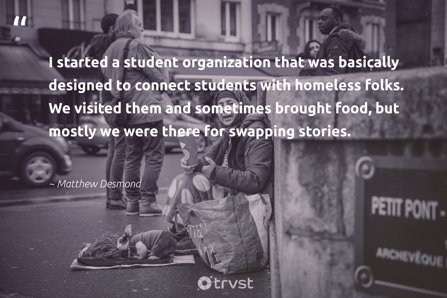 """""""I started a student organization that was basically designed to connect students with homeless folks. We visited them and sometimes brought food, but mostly we were there for swapping stories.""""  - Matthew Desmond #trvst #quotes #homelessness #homeless #food #students #equalopportunity #weareallone #socialchange #sustainablefutures #equalrights #bethechange"""