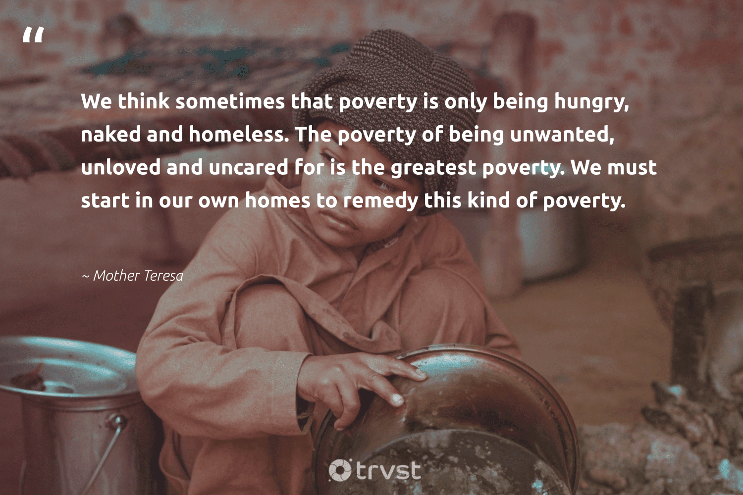 """""""We think sometimes that poverty is only being hungry, naked and homeless. The poverty of being unwanted, unloved and uncared for is the greatest poverty. We must start in our own homes to remedy this kind of poverty.""""  - Mother Teresa #trvst #quotes #poverty #homeless #hungry #endpoverty #inclusion #sustainablefutures #planetearthfirst #equalrights #equalopportunity #dosomething"""