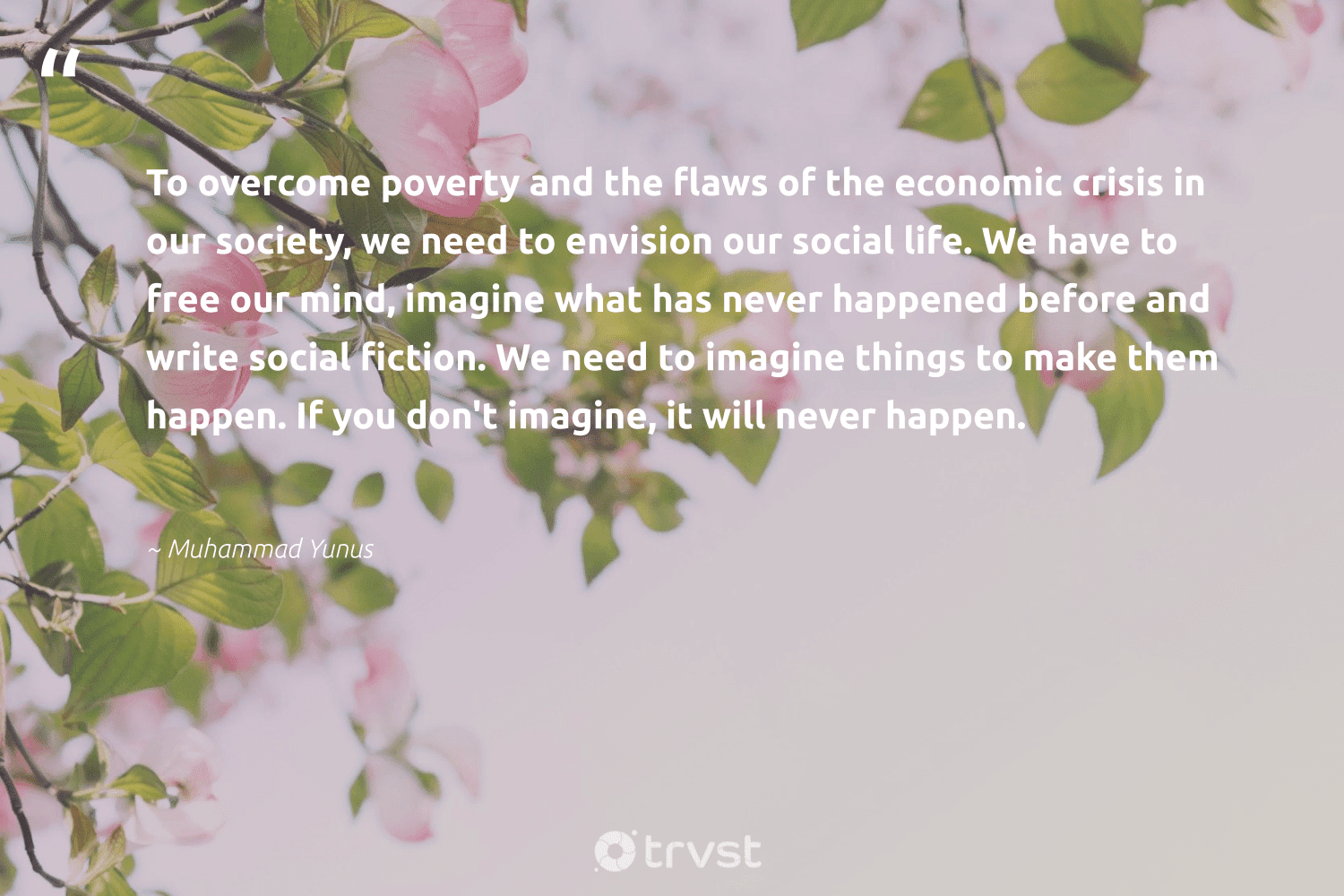 """""""To overcome poverty and the flaws of the economic crisis in our society, we need to envision our social life. We have to free our mind, imagine what has never happened before and write social fiction. We need to imagine things to make them happen. If you don't imagine, it will never happen.""""  - Muhammad Yunus #trvst #quotes #poverty #society #endpoverty #weareallone #makeadifference #collectiveaction #equalrights #inclusion #gogreen #sustainablefutures"""