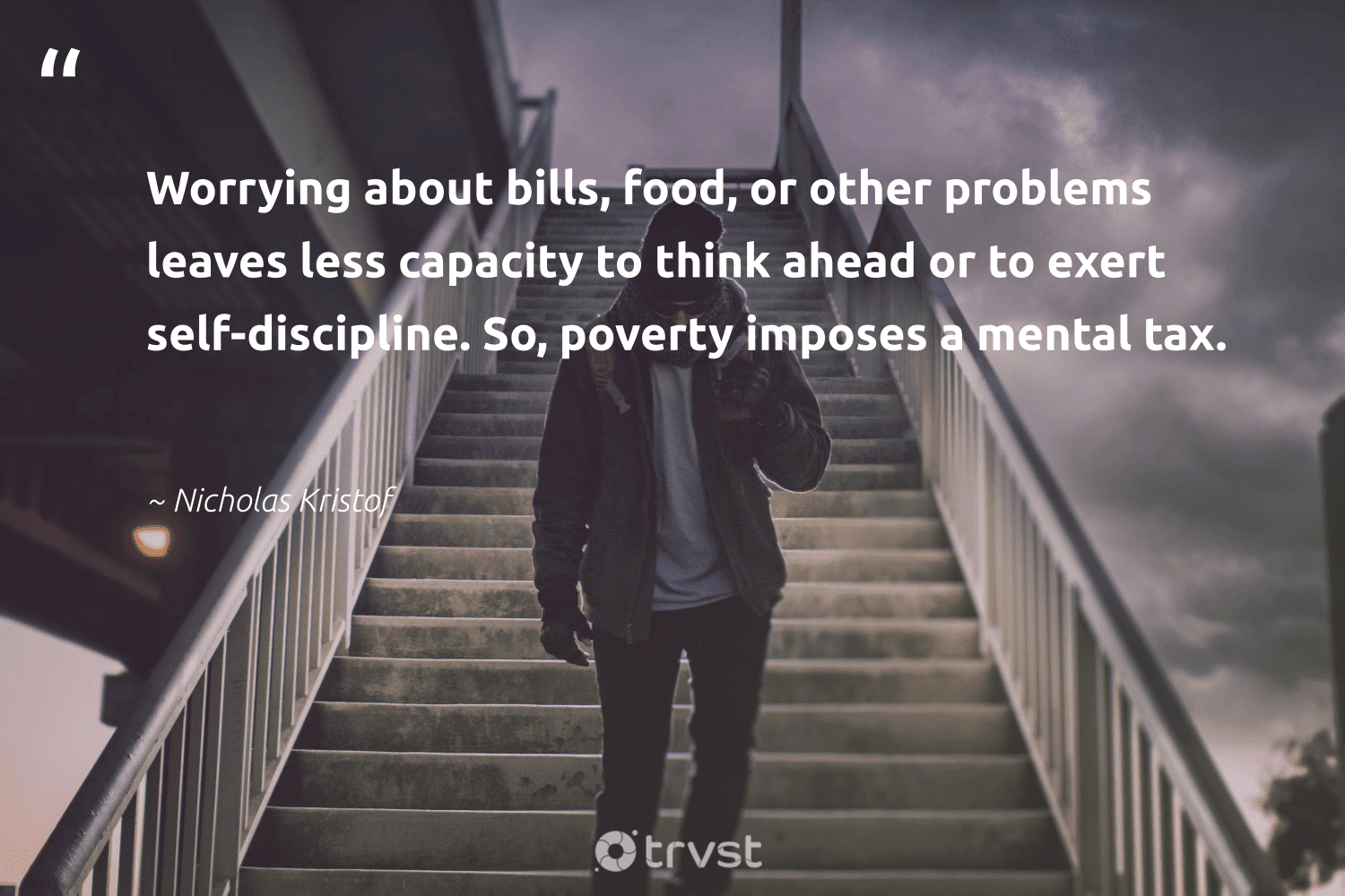 """""""Worrying about bills, food, or other problems leaves less capacity to think ahead or to exert self-discipline. So, poverty imposes a mental tax.""""  - Nicholas Kristof #trvst #quotes #poverty #food #endpoverty #equalopportunity #weareallone #ecoconscious #equalrights #makeadifference #impact #sustainablefutures"""