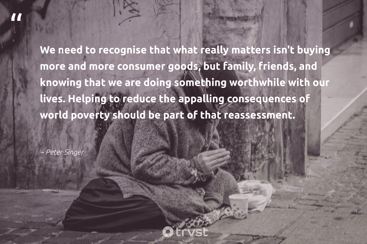 """""""We need to recognise that what really matters isn't buying more and more consumer goods, but family, friends, and knowing that we are doing something worthwhile with our lives. Helping to reduce the appalling consequences of world poverty should be part of that reassessment.""""  - Peter Singer #trvst #quotes #reduce #poverty #family #recycled #makeadifference #ecoactivism #takeaction #refurbished #sustainablefutures #sustainableliving"""