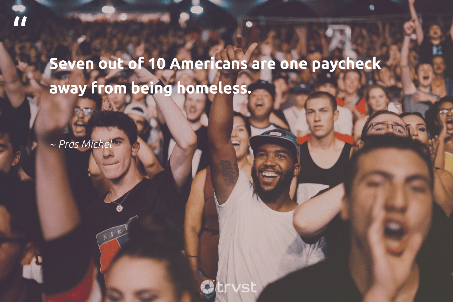 """""""Seven out of 10 Americans are one paycheck away from being homeless.""""  - Pras Michel #trvst #quotes #homelessness #homeless #equalopportunity #inclusion #dosomething #makeadifference #sustainablefutures #dotherightthing #equalrights #weareallone"""