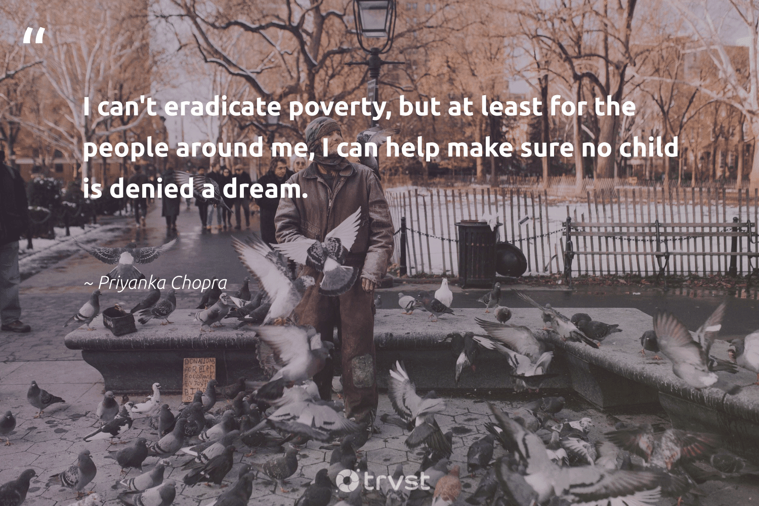"""""""I can't eradicate poverty, but at least for the people around me, I can help make sure no child is denied a dream.""""  - Priyanka Chopra #trvst #quotes #poverty #endpoverty #inclusion #weareallone #ecoconscious #equalrights #sustainablefutures #bethechange #makeadifference #equalopportunity"""