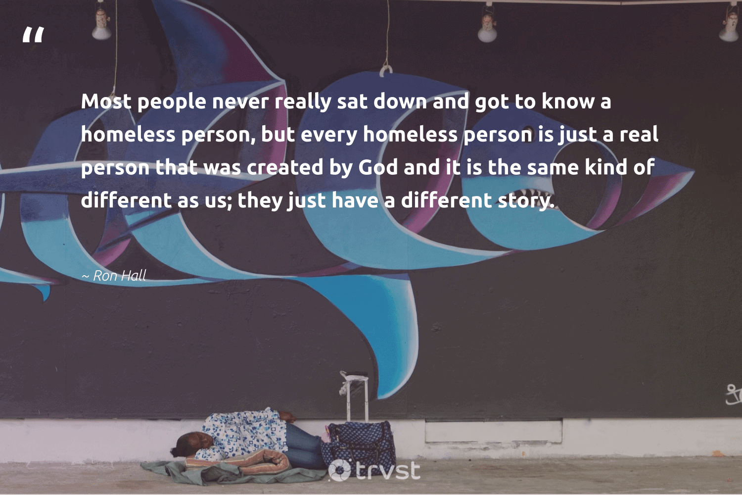 """""""Most people never really sat down and got to know a homeless person, but every homeless person is just a real person that was created by God and it is the same kind of different as us; they just have a different story.""""  - Ron Hall #trvst #quotes #homelessness #homeless #weareallone #equalrights #socialimpact #equalopportunity #sustainablefutures #beinspired #inclusion #makeadifference"""