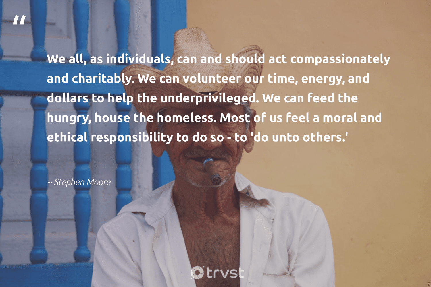 """""""We all, as individuals, can and should act compassionately and charitably. We can volunteer our time, energy, and dollars to help the underprivileged. We can feed the hungry, house the homeless. Most of us feel a moral and ethical responsibility to do so - to 'do unto others.'""""  - Stephen Moore #trvst #quotes #homelessness #ethical #energy #volunteer #homeless #hungry #inclusion #equalrights #dotherightthing #makeadifference"""