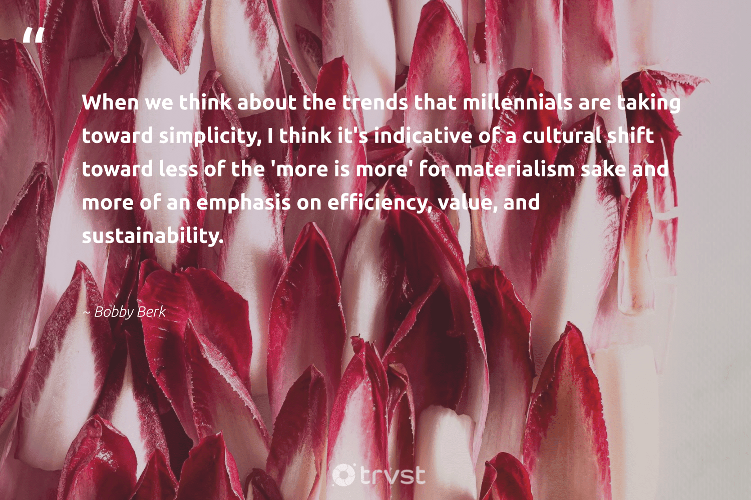 """""""When we think about the trends that millennials are taking toward simplicity, I think it's indicative of a cultural shift toward less of the 'more is more' for materialism sake and more of an emphasis on efficiency, value, and sustainability.""""  - Bobby Berk #trvst #quotes #sustainability #sustainable #fashion #greenliving #bethechange #ecofriendly #green #gogreen #dosomething #sustainableliving"""