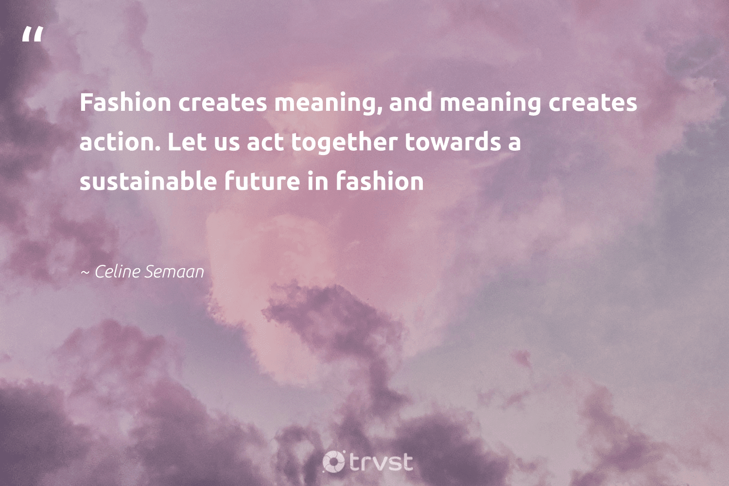 """""""Fashion creates meaning, and meaning creates action. Let us act together towards a sustainable future in fashion""""  - Celine Semaan #trvst #quotes #sustainability #sustainable #fashion #ecofriendly #greenliving #bethechange #dotherightthing #sustainableliving #green #gogreen"""