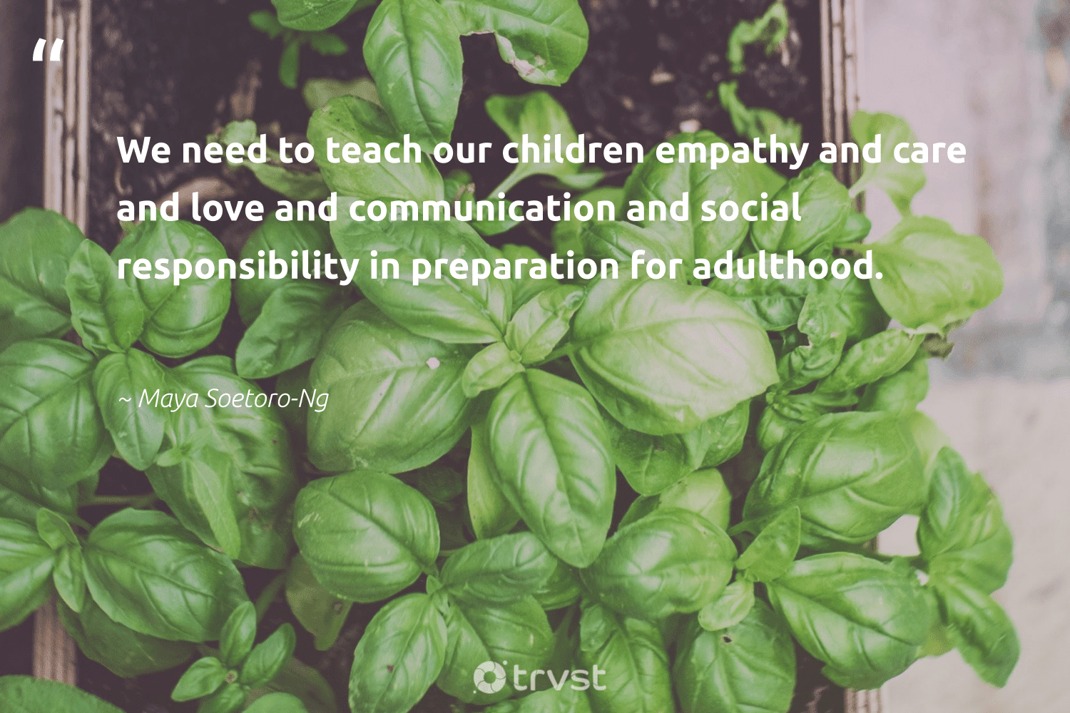 """""""We need to teach our children empathy and care and love and communication and social responsibility in preparation for adulthood.""""  - Maya Soetoro-Ng #trvst #quotes #love #children #bethechange #thinkgreen #fashion #changetheworld #gogreen #planetearthfirst #greenliving #socialimpact"""
