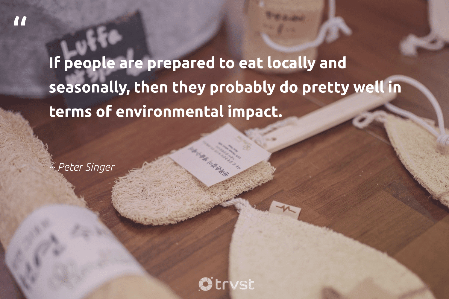 """""""If people are prepared to eat locally and seasonally, then they probably do pretty well in terms of environmental impact.""""  - Peter Singer #trvst #quotes #impact #environmental #sustainable #dosomething #greenliving #dotherightthing #gogreen #thinkgreen #sustainability #collectiveaction"""