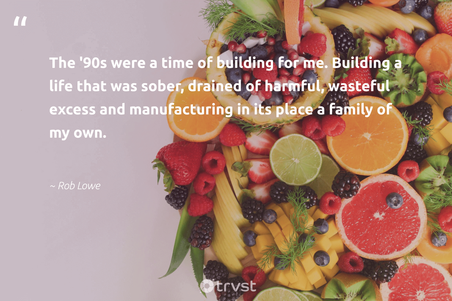 """""""The '90s were a time of building for me. Building a life that was sober, drained of harmful, wasteful excess and manufacturing in its place a family of my own.""""  - Rob Lowe #trvst #quotes #family #fashion #takeaction #sustainable #dosomething #green #planetearthfirst #sustainability #collectiveaction #gogreen"""