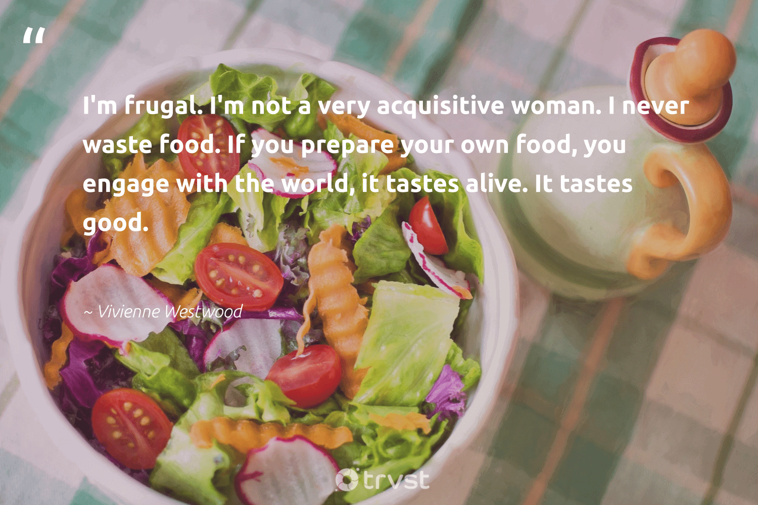 """""""I'm frugal. I'm not a very acquisitive woman. I never waste food. If you prepare your own food, you engage with the world, it tastes alive. It tastes good.""""  - Vivienne Westwood #trvst #quotes #waste #wastefood #food #endhunger #greenliving #changeahabit #thinkgreen #fighthunger #gogreen #trash"""