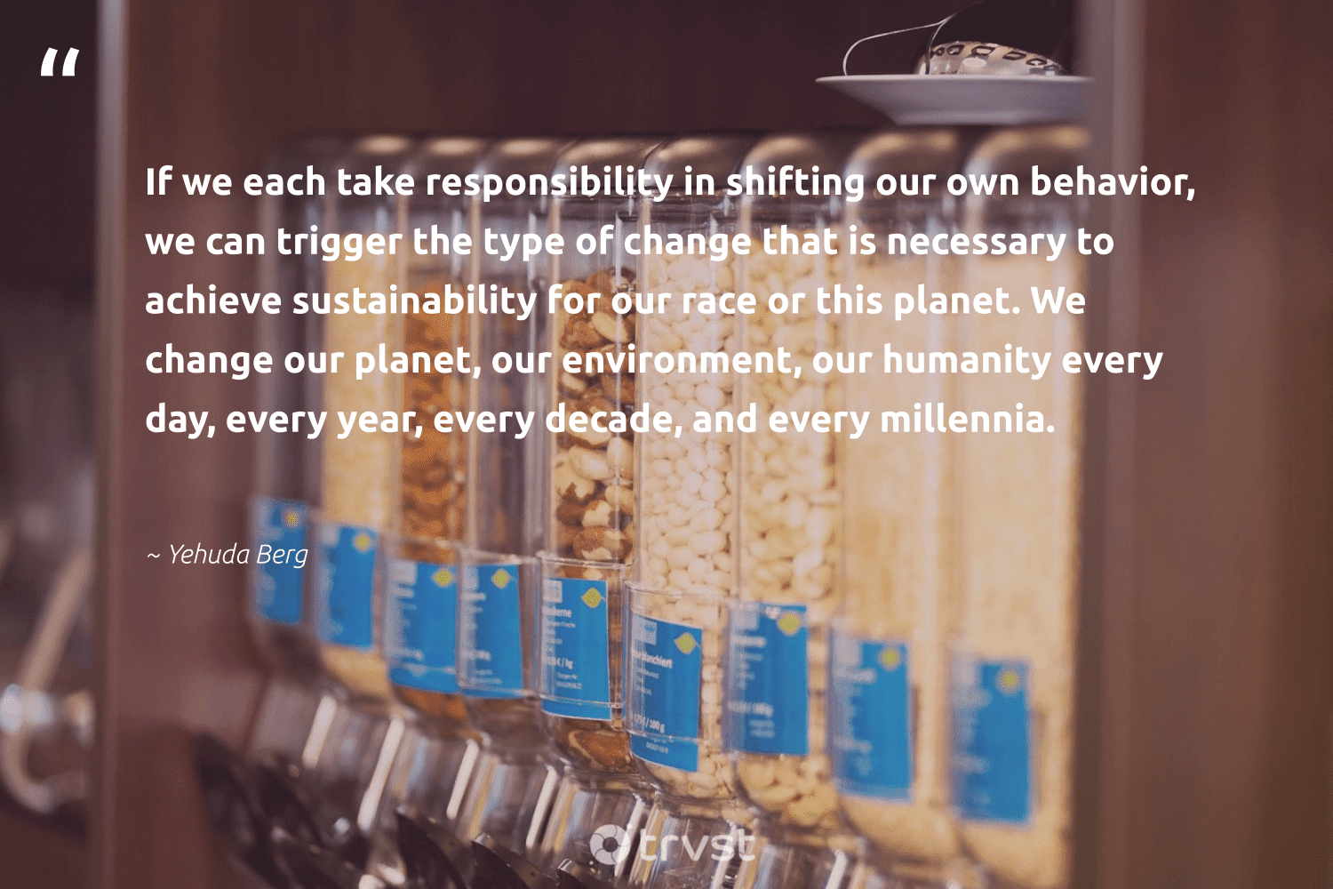 """""""If we each take responsibility in shifting our own behavior, we can trigger the type of change that is necessary to achieve sustainability for our race or this planet. We change our planet, our environment, our humanity every day, every year, every decade, and every millennia.""""  - Yehuda Berg #trvst #quotes #sustainability #environment #planet #conservation #mothernature #fashion #climatechange #impact #nature #earth"""