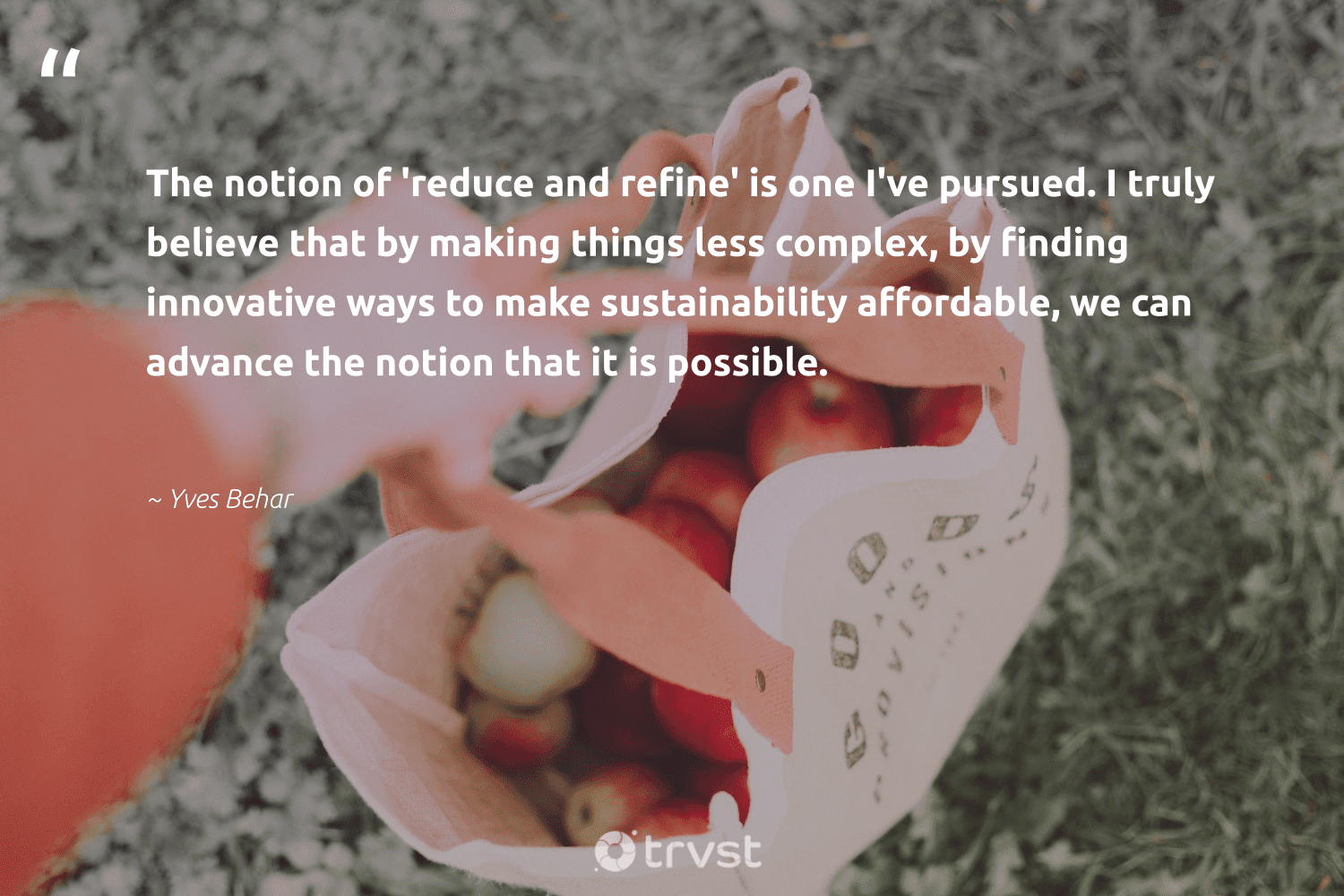 """""""The notion of 'reduce and refine' is one I've pursued. I truly believe that by making things less complex, by finding innovative ways to make sustainability affordable, we can advance the notion that it is possible.""""  - Yves Behar #trvst #quotes #sustainability #reduce #affordable #upcycling #greenliving #sustainableliving #beinspired #recycle #gogreen #wastefree"""