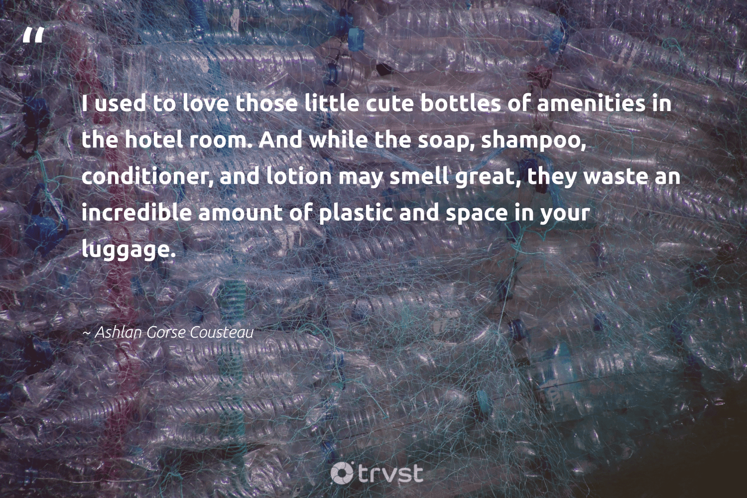 """""""I used to love those little cute bottles of amenities in the hotel room. And while the soap, shampoo, conditioner, and lotion may smell great, they waste an incredible amount of plastic and space in your luggage.""""  - Ashlan Gorse Cousteau #trvst #quotes #plasticwaste #love #waste #plastic #bringyourownbag #wecandobetter #sustainableliving #dotherightthing #microplastic #takeaction"""