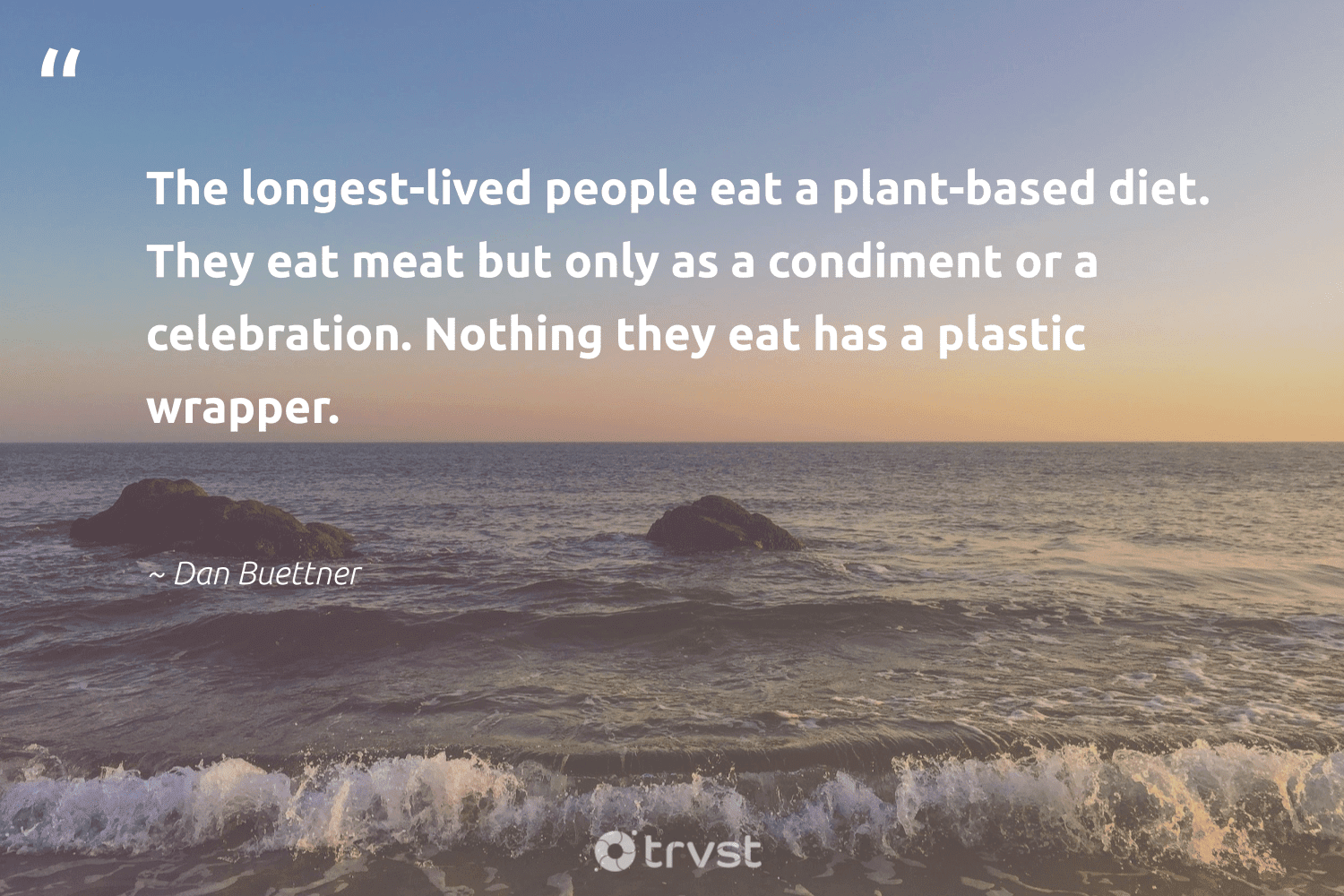 """""""The longest-lived people eat a plant-based diet. They eat meat but only as a condiment or a celebration. Nothing they eat has a plastic wrapper.""""  - Dan Buettner #trvst #quotes #plasticwaste #plantbased #plastic #plasticfree #waronwaste #saveourplanet #bethechange #breakfreefromplastic #environment #waste"""