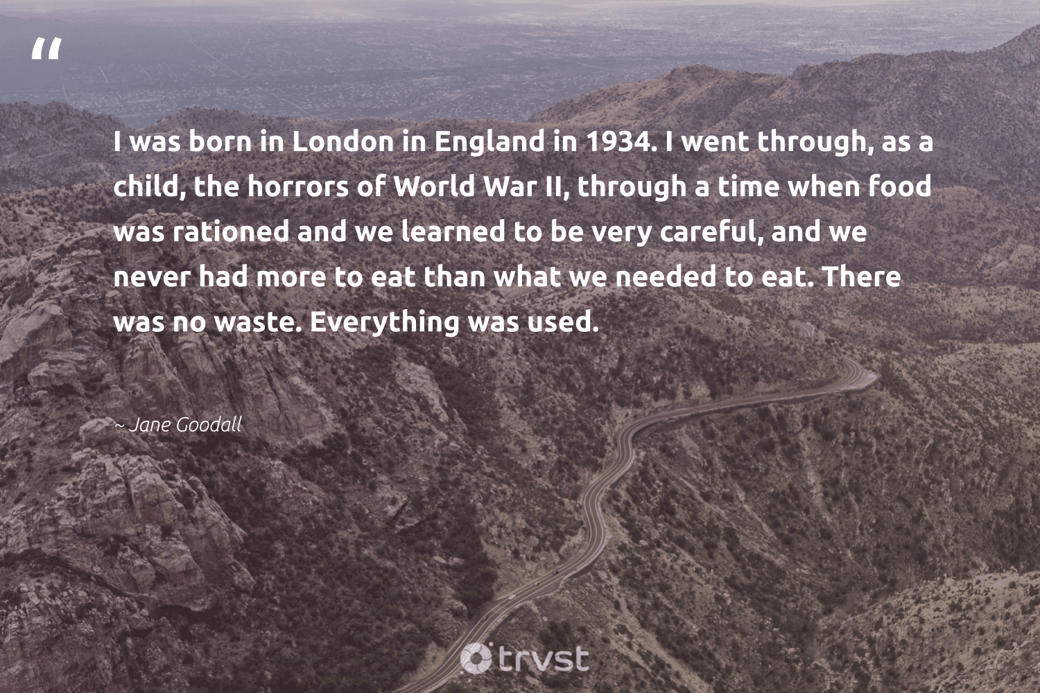 """""""I was born in London in England in 1934. I went through, as a child, the horrors of World War II, through a time when food was rationed and we learned to be very careful, and we never had more to eat than what we needed to eat. There was no waste. Everything was used.""""  - Jane Goodall #trvst #quotes #waste #food #nowaste #hungry #environmentallyfriendly #inclusion #bethechange #foodforthepoor #wastefree #equalrights"""
