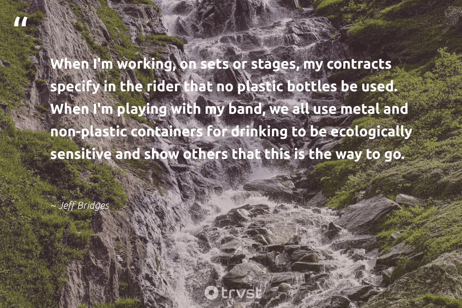 """""""When I'm working, on sets or stages, my contracts specify in the rider that no plastic bottles be used. When I'm playing with my band, we all use metal and non-plastic containers for drinking to be ecologically sensitive and show others that this is the way to go.""""  - Jeff Bridges #trvst #quotes #plasticwaste #plastic #noplastic #plasticfree #saynotoplastic #planetearthfirst #environment #thinkgreen #plasticsucks #plasticpollution"""