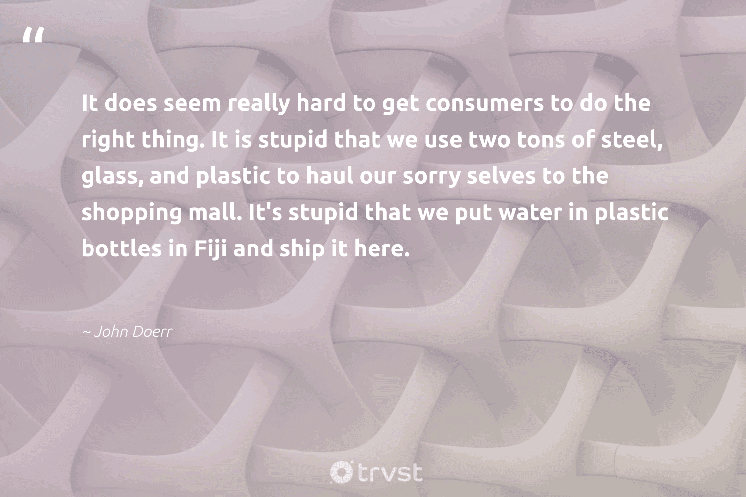 """""""It does seem really hard to get consumers to do the right thing. It is stupid that we use two tons of steel, glass, and plastic to haul our sorry selves to the shopping mall. It's stupid that we put water in plastic bottles in Fiji and ship it here.""""  - John Doerr #trvst #quotes #plasticwaste #dotherightthing #plastic #water #plasticfree #changeahabit #environment #impact #wastefree #sustainability"""