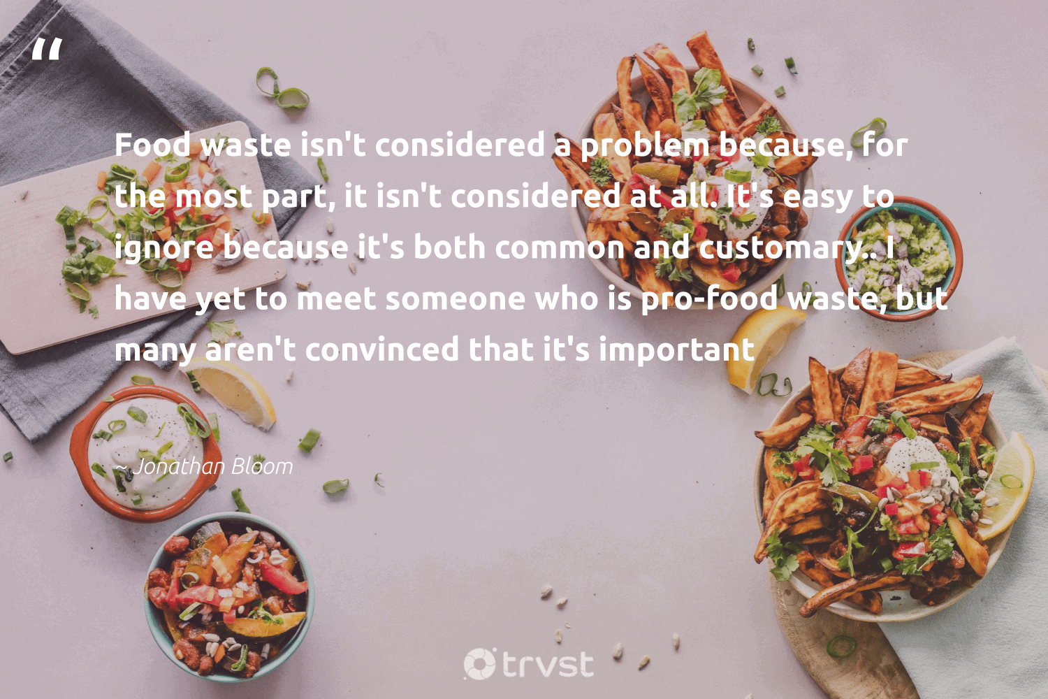 """""""Food waste isn't considered a problem because, for the most part, it isn't considered at all. It's easy to ignore because it's both common and customary.. I have yet to meet someone who is pro-food waste, but many aren't convinced that it's important""""  - Jonathan Bloom #trvst #quotes #foodwaste #waste #food #wastefood #plantbased #earthdayeveryday #bethechange #savefood #environmentallyfriendly #sustainableliving"""