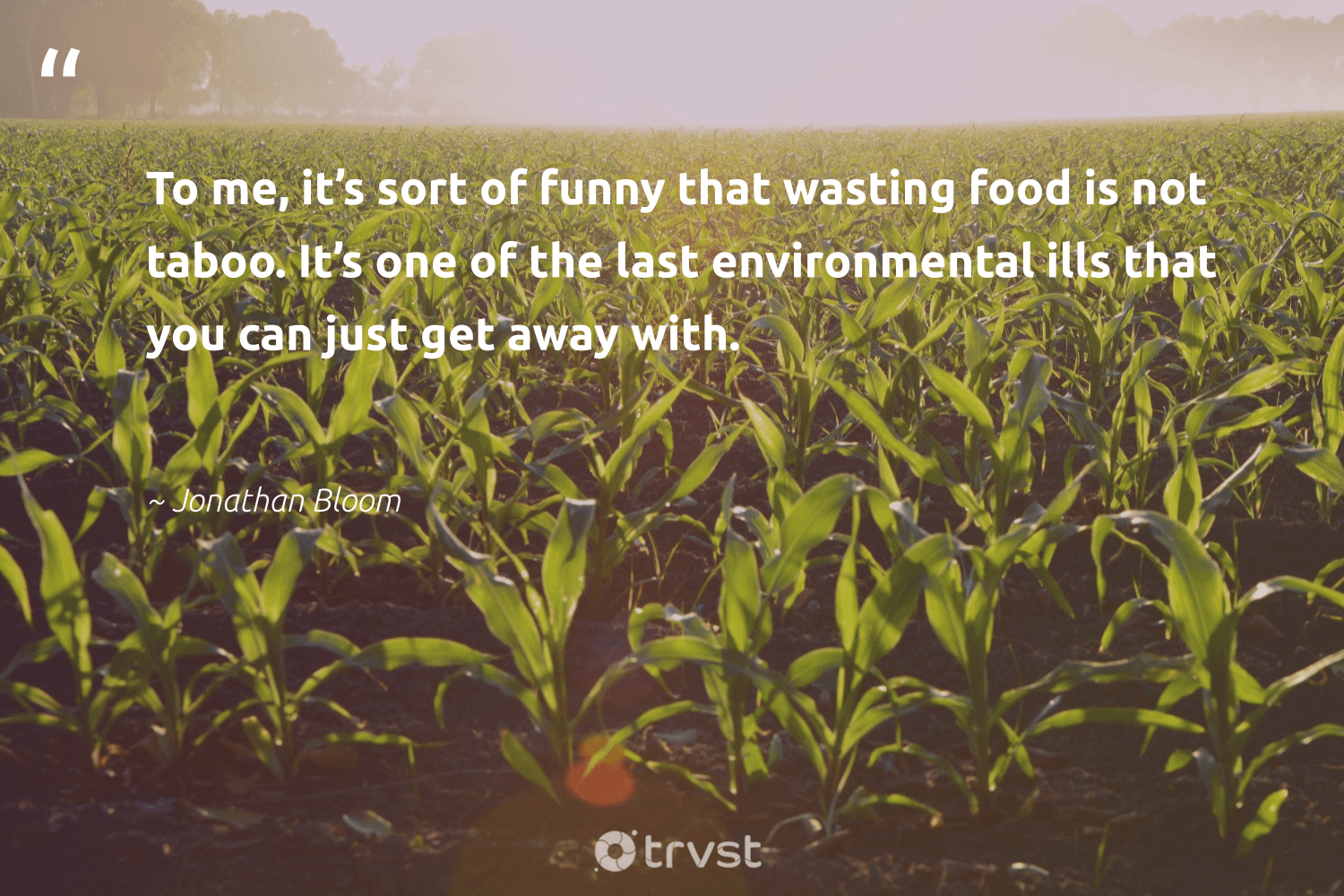 """""""To me, it's sort of funny that wasting food is not taboo. It's one of the last environmental ills that you can just get away with.""""  - Jonathan Bloom #trvst #quotes #environmental #food #foodforthepoor #wastenotwantnot #equalrights #impact #hungry #wecandobetter #inclusion #changetheworld"""
