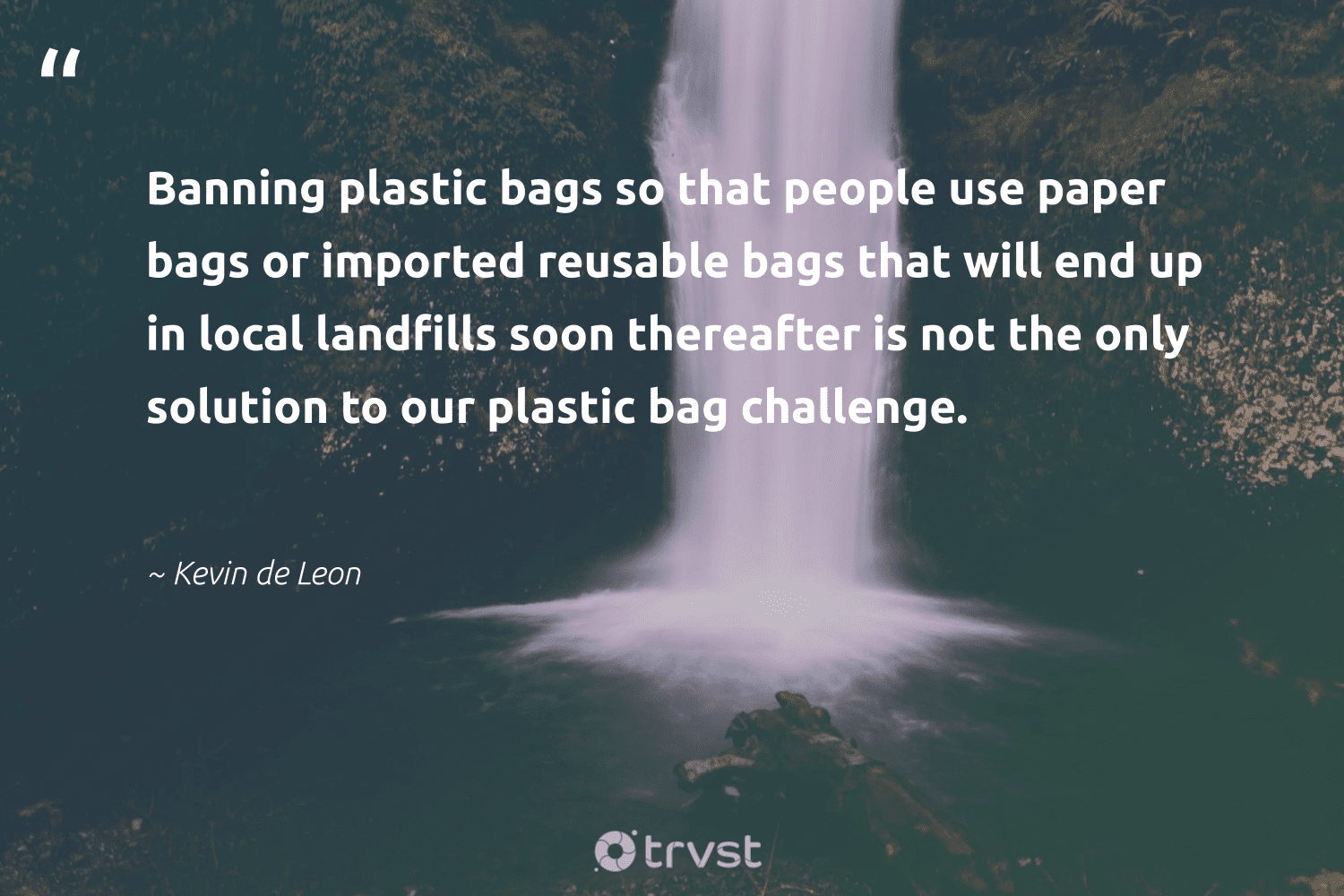 """""""Banning plastic bags so that people use paper bags or imported reusable bags that will end up in local landfills soon thereafter is not the only solution to our plastic bag challenge.""""  - Kevin de Leon #trvst #quotes #plasticwaste #landfills #plastic #banthebag #gogreen #sustainability #planetearthfirst #plasticpollutes #betterfortheplanet #saveourplanet"""