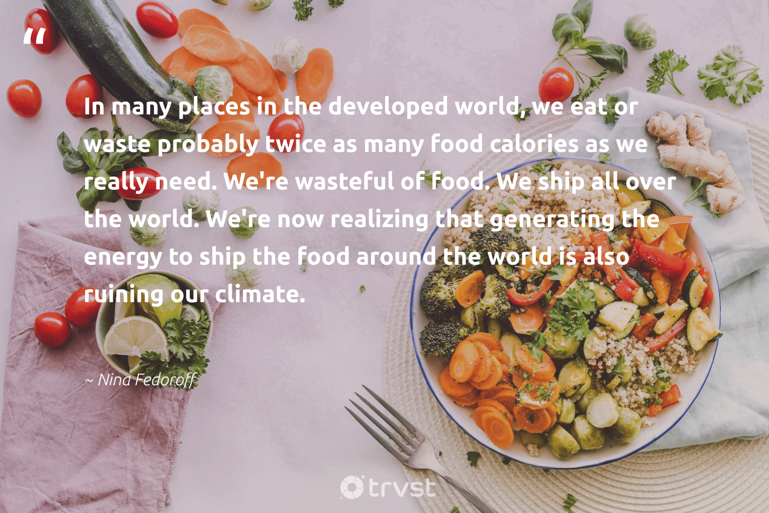 """""""In many places in the developed world, we eat or waste probably twice as many food calories as we really need. We're wasteful of food. We ship all over the world. We're now realizing that generating the energy to ship the food around the world is also ruining our climate.""""  - Nina Fedoroff #trvst #quotes #waste #energy #climate #food #co2 #trash #sustainablefutures #gogreen #climateaction #sustainability"""