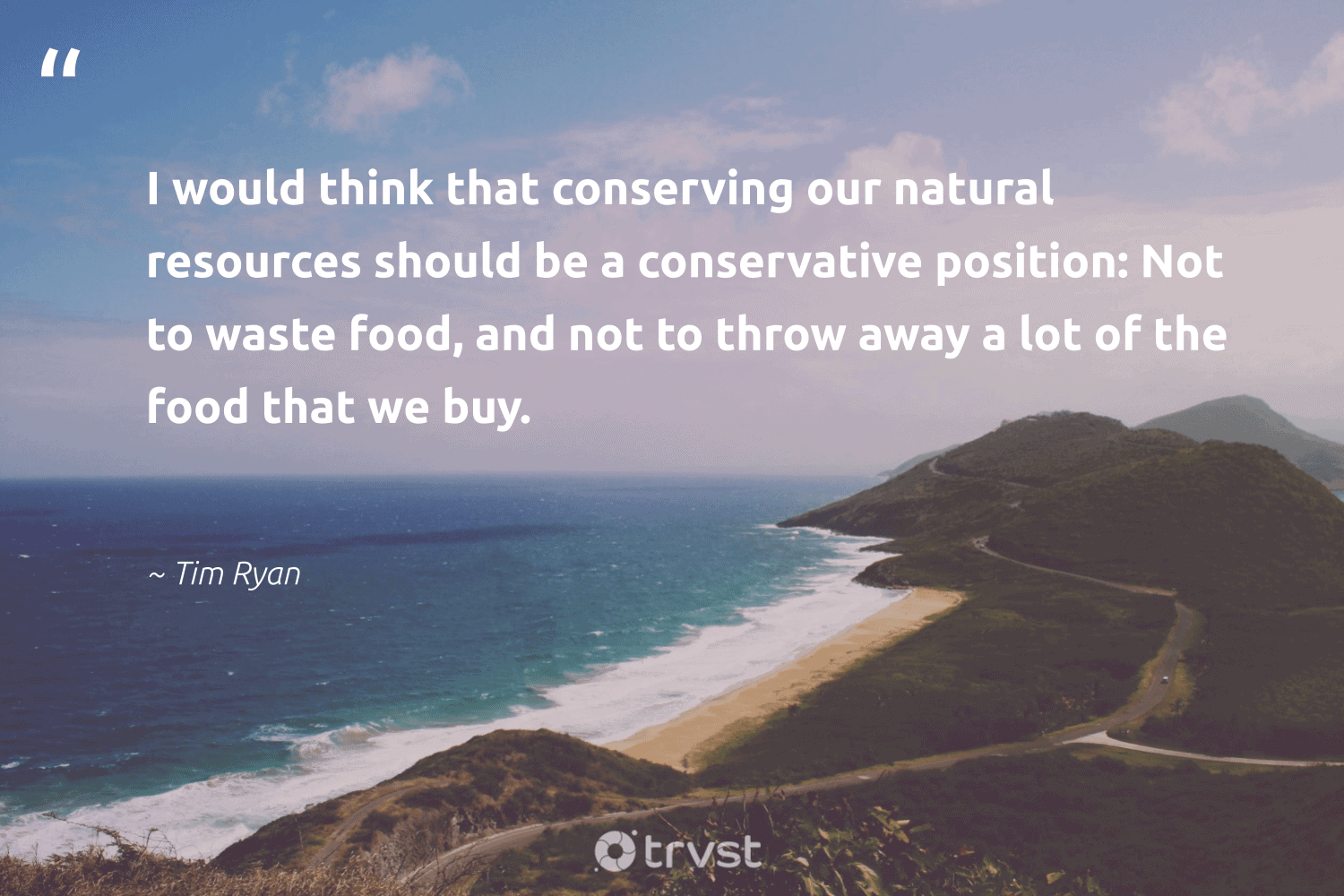 """""""I would think that conserving our natural resources should be a conservative position: Not to waste food, and not to throw away a lot of the food that we buy.""""  - Tim Ryan #trvst #quotes #foodwaste #waste #wastefood #natural #food #endhunger #ecofriendly #dogood #socialimpact #sustainablefood"""