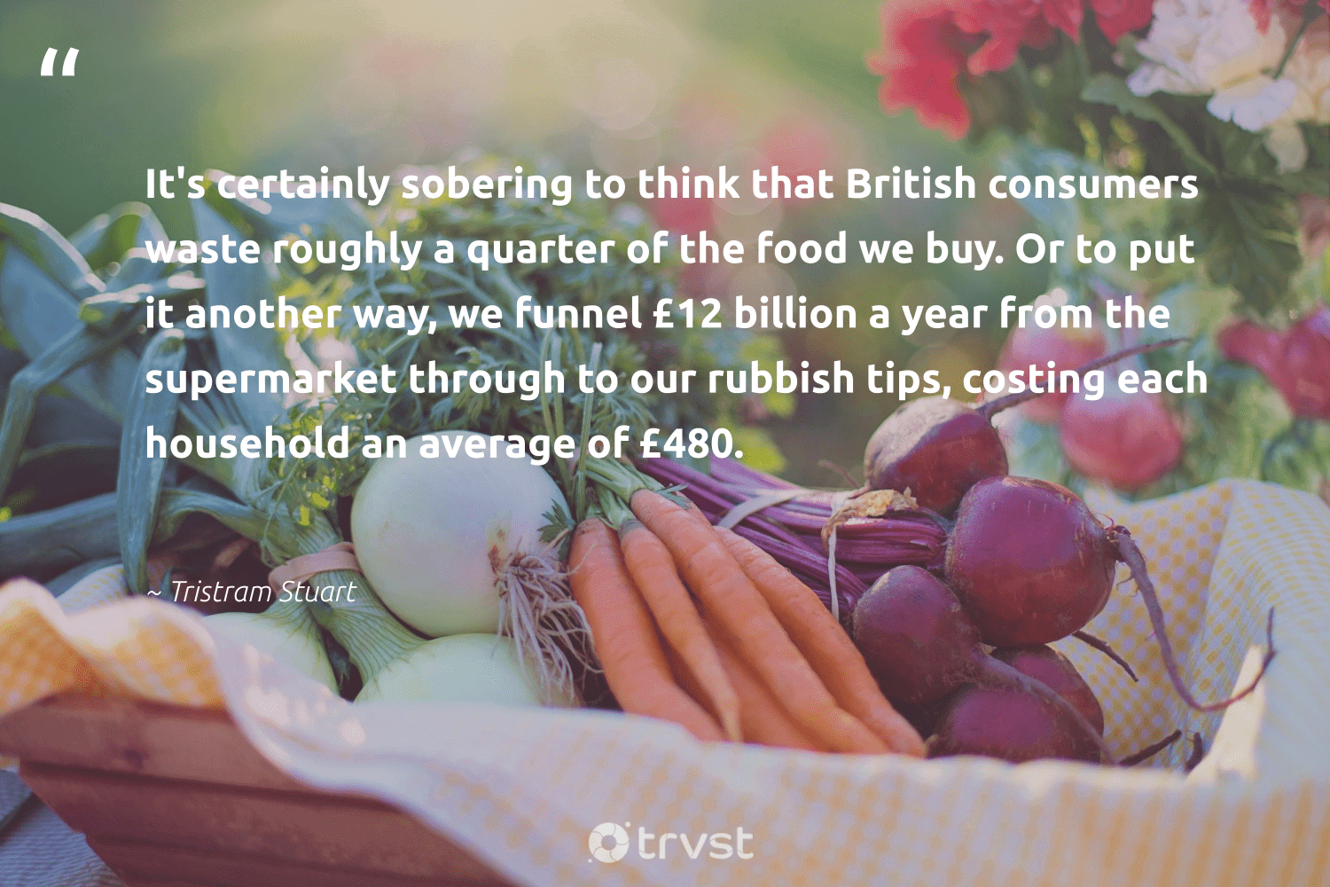 """""""It's certainly sobering to think that British consumers waste roughly a quarter of the food we buy. Or to put it another way, we funnel £12 billion a year from the supermarket through to our rubbish tips, costing each household an average of £480.""""  - Tristram Stuart #trvst #quotes #waste #food #hunger #dosomething #weareallone #impact #hungry #environmentallyfriendly #sustainablefutures #planetearthfirst"""