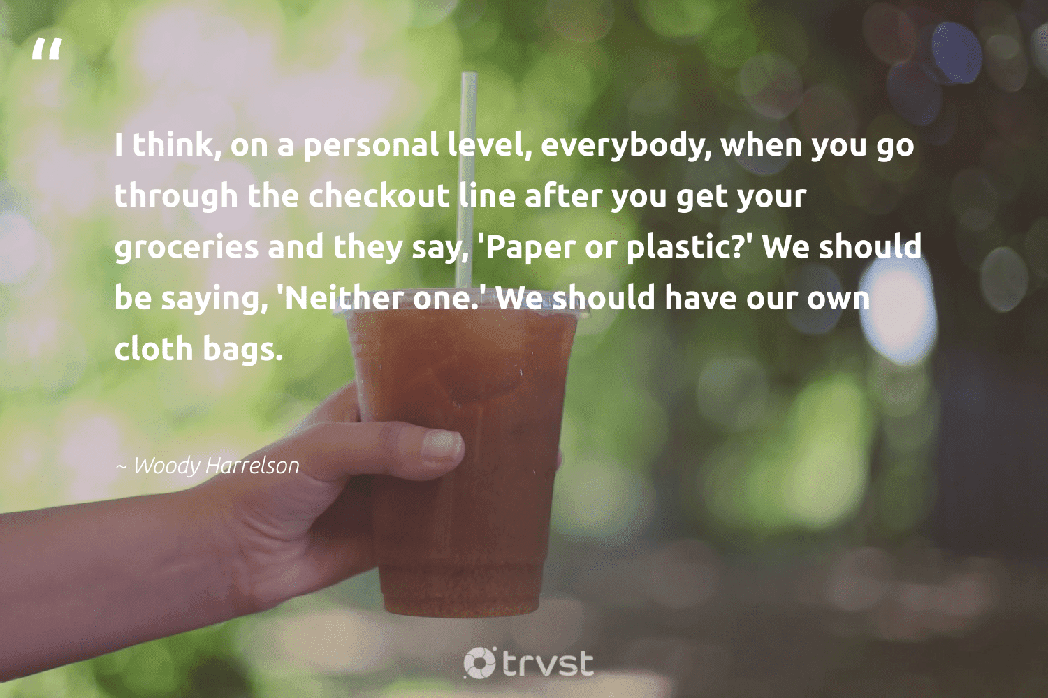 """""""I think, on a personal level, everybody, when you go through the checkout line after you get your groceries and they say, 'Paper or plastic?' We should be saying, 'Neither one.' We should have our own cloth bags.""""  - Woody Harrelson #trvst #quotes #plasticwaste #plastic #plastics #sustainableliving #earthdayeveryday #planetearthfirst #plasticsucks #ecoactivism #saveourplanet #collectiveaction"""