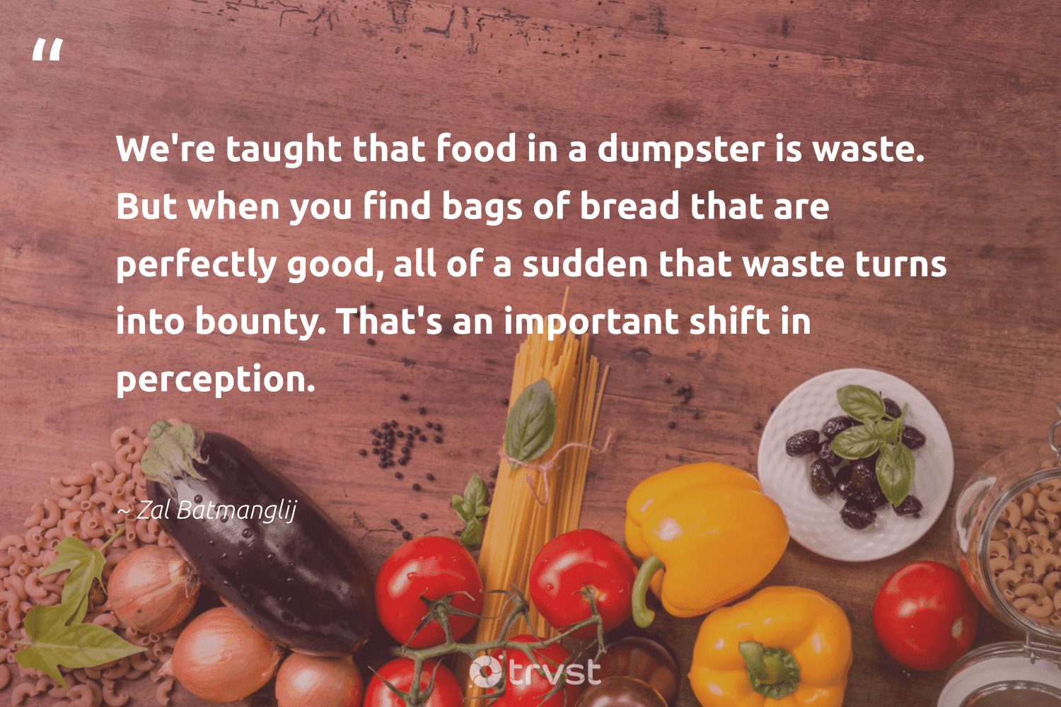 """""""We're taught that food in a dumpster is waste. But when you find bags of bread that are perfectly good, all of a sudden that waste turns into bounty. That's an important shift in perception.""""  - Zal Batmanglij #trvst #quotes #waste #food #foodforthepoor #noplanetb #equalopportunity #changetheworld #hungry #ecoactivism #sustainablefutures #bethechange"""