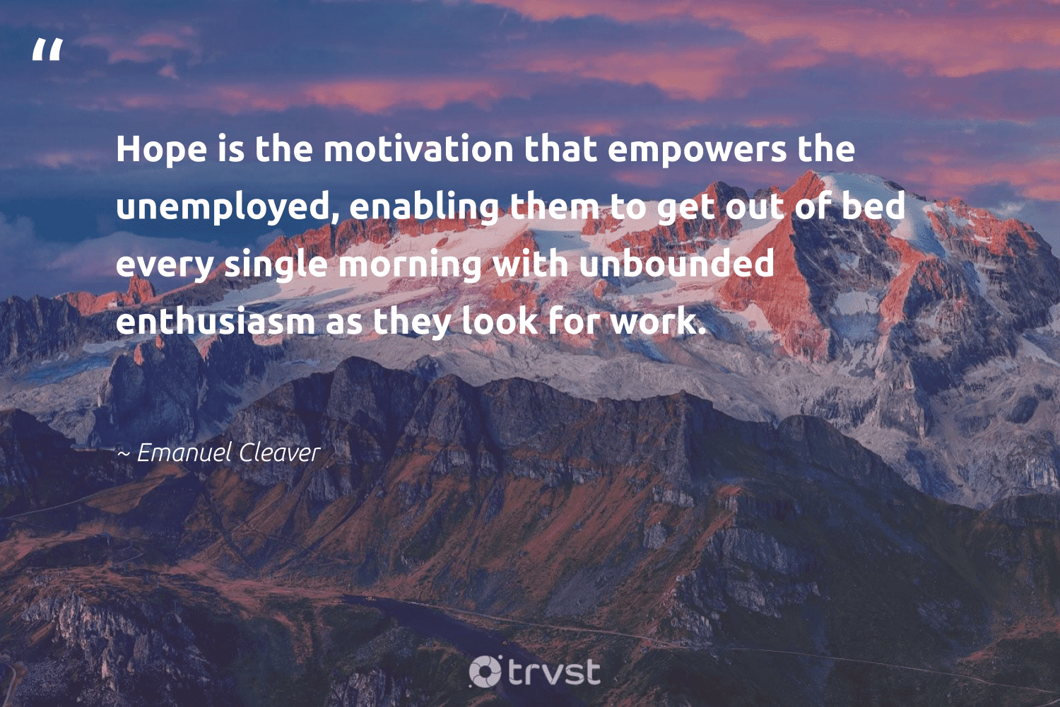 """""""Hope is the motivation that empowers the unemployed, enabling them to get out of bed every single morning with unbounded enthusiasm as they look for work.""""  - Emanuel Cleaver #trvst #quotes #hope #motivation #positivity #keepitup #nevergiveup #collectiveaction #goals #domore #begreat #dosomething"""