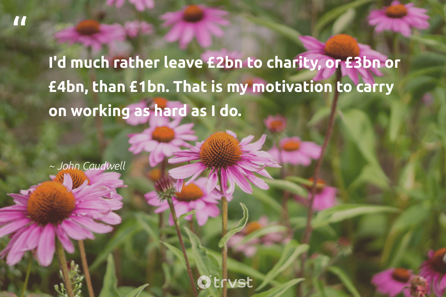 """""""I'd much rather leave £2bn to charity, or £3bn or £4bn, than £1bn. That is my motivation to carry on working as hard as I do.""""  - John Caudwell #trvst #quotes #motivation #entrepreneurmindset #believeinyourself #togetherwecan #planetearthfirst #mindful #positivity #begreat #changetheworld #creativemindset"""