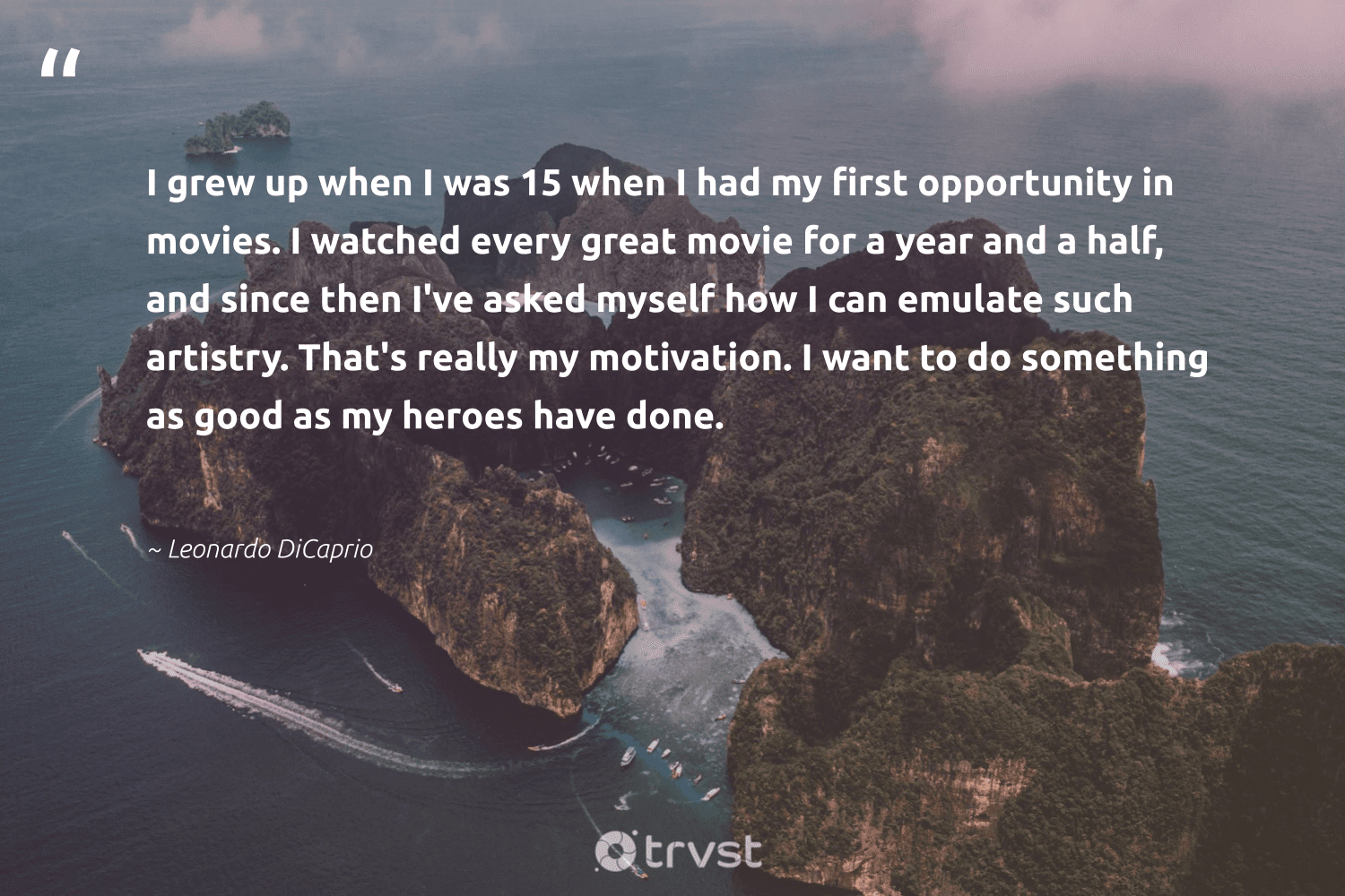 """""""I grew up when I was 15 when I had my first opportunity in movies. I watched every great movie for a year and a half, and since then I've asked myself how I can emulate such artistry. That's really my motivation. I want to do something as good as my heroes have done.""""  - Leonardo DiCaprio #trvst #quotes #dosomething #motivation #positivity #passion #begreat #ecoconscious #creativemindset #youcandoit #health #bethechange"""