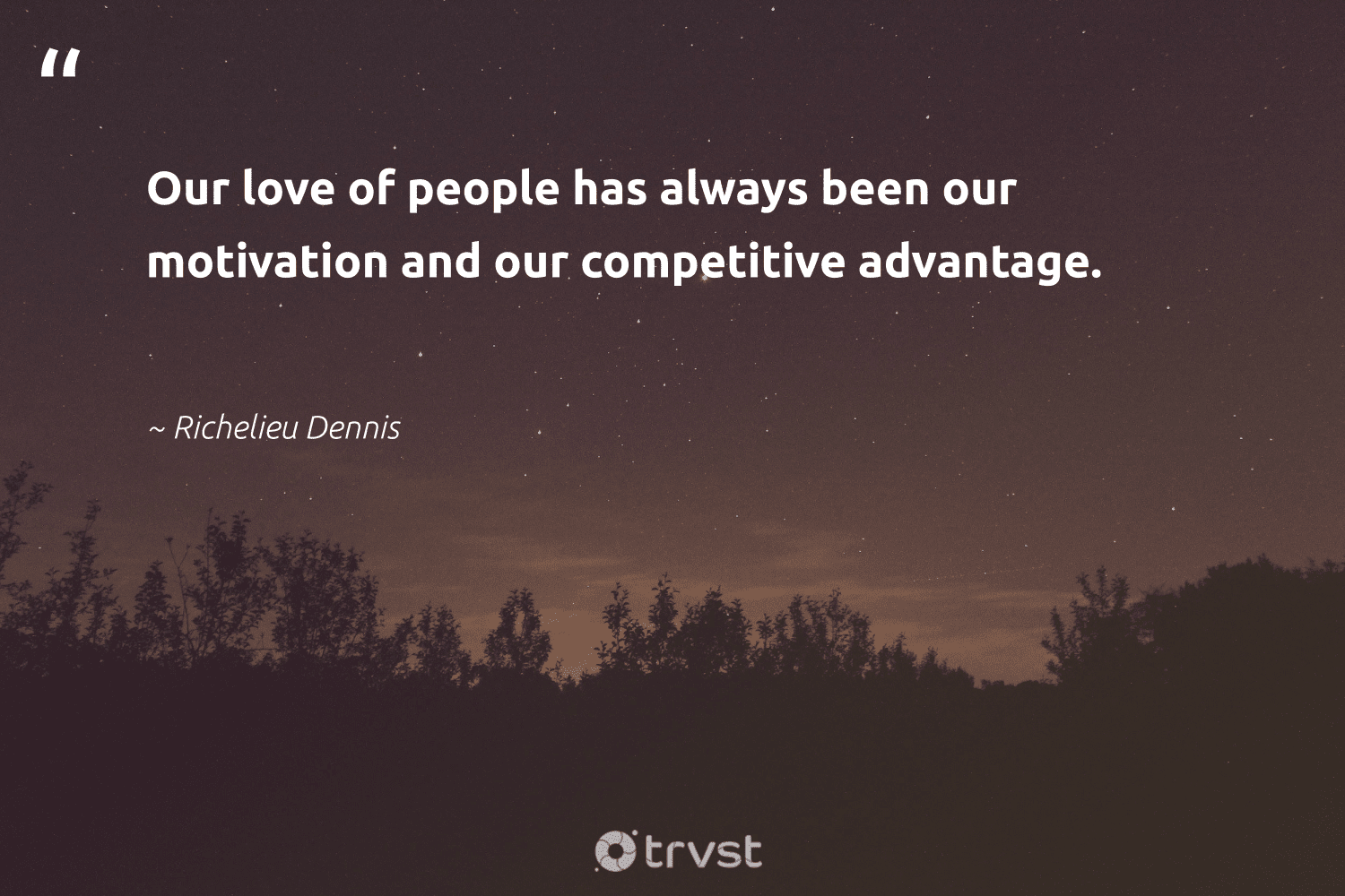 """""""Our love of people has always been our motivation and our competitive advantage.""""  - Richelieu Dennis #trvst #quotes #love #motivation #positivity #keepitup #changemakers #impact #creativemindset #believeinyourself #begreat #dosomething"""