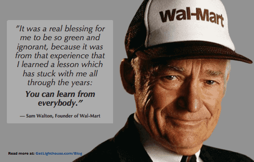 Effective listeners know like Sam Walton says, you can learn from everyone