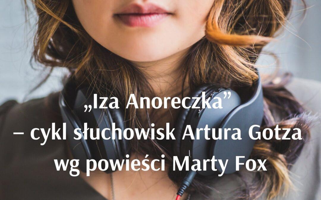 """""""Iza Anoreczka"""" – cykl słuchowisk Artura Gotza wg powieści Marty Fox"""