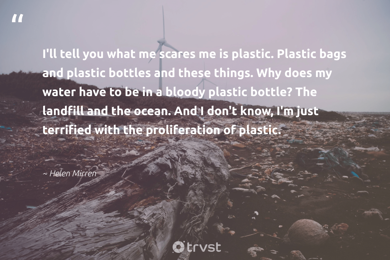 """""""I'll tell you what me scares me is plastic. Plastic bags and plastic bottles and these things. Why does my water have to be in a bloody plastic bottle? The landfill and the ocean. And I don't know, I'm just terrified with the proliferation of plastic.""""  - Helen Mirren #trvst #quotes #landfill #plastic #water #ocean #river #breakfreefromplastic #ecoconscious #getoutside #thinkgreen #oceanpollution"""
