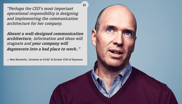 """Ben Horowitz """"Perhaps the CEO's most important operational responsibility is designing and implementing the communication architecture for her company. Absent a well-designed communication architecture, information and ideas will stagnate and your company will degenerate into a bad place to work."""""""