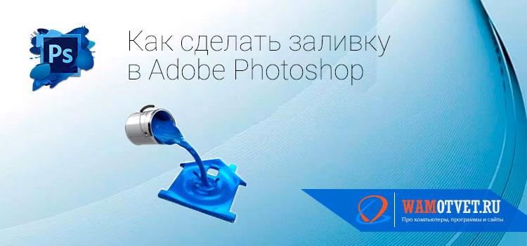 Как сделать заливку в Фотошопе слоя, выделенной области и фигуры